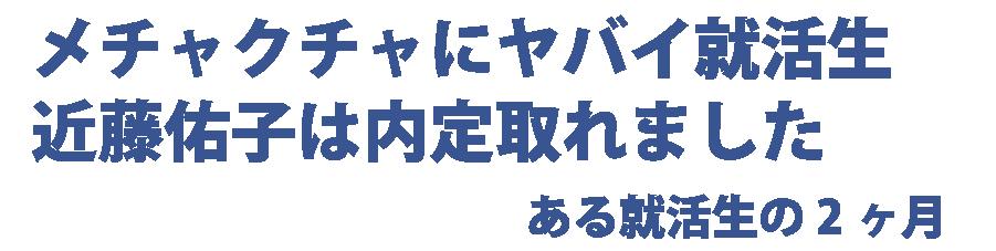 メチャクチャにヤバイ就活生・近藤佑子は内定取れました:ゆうこの就職活動家日記
